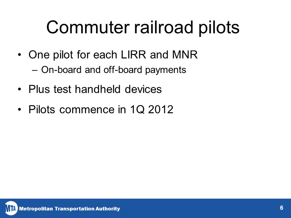 Metropolitan Transportation Authority Commuter railroad pilots One pilot for each LIRR and MNR –On-board and off-board payments Plus test handheld devices Pilots commence in 1Q 2012 6