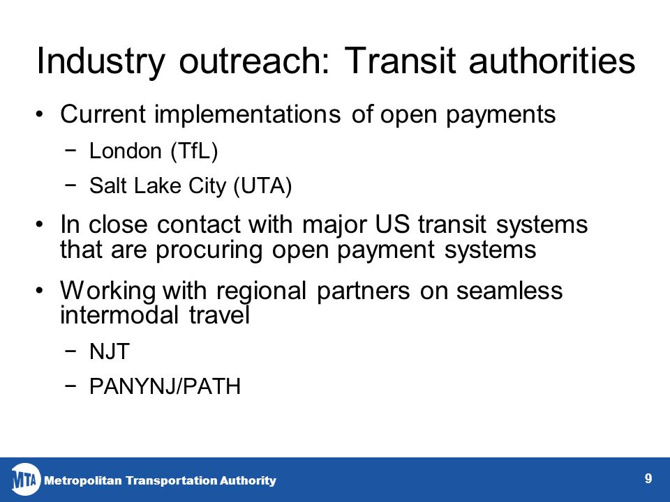Metropolitan Transportation Authority 9 Industry outreach: Transit authorities Current implementations of open payments London (TfL) Salt Lake City (UTA) In close contact with major US transit systems that are procuring open payment systems Working with regional partners on seamless intermodal travel NJT PANYNJ/PATH