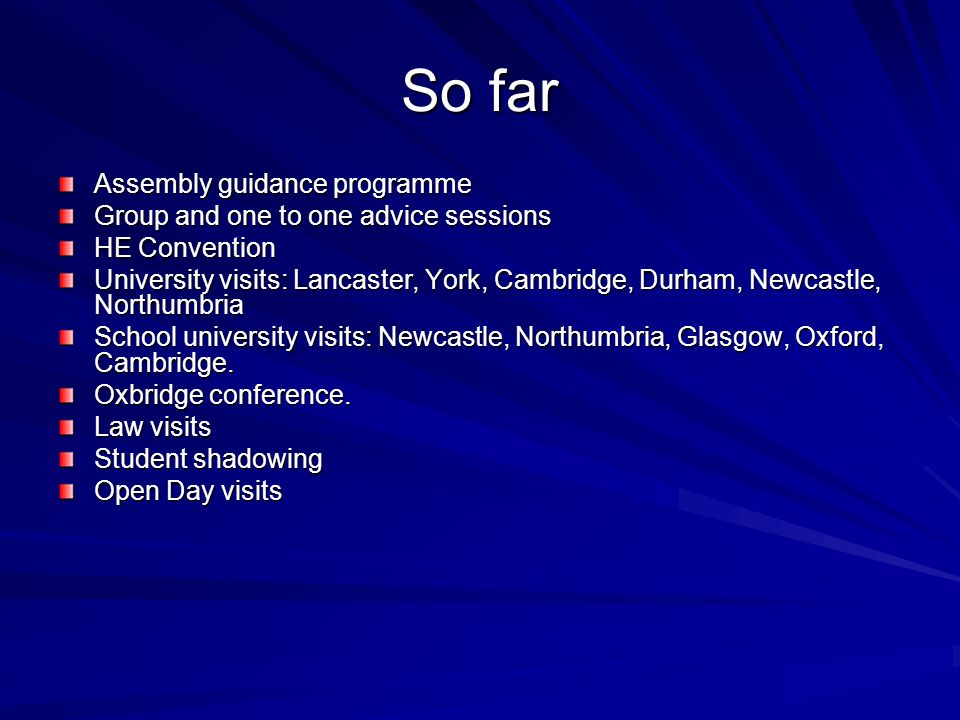 So far Assembly guidance programme Group and one to one advice sessions HE Convention University visits: Lancaster, York, Cambridge, Durham, Newcastle, Northumbria School university visits: Newcastle, Northumbria, Glasgow, Oxford, Cambridge.