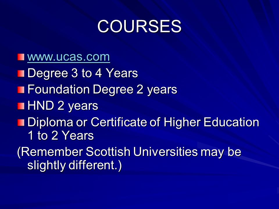 COURSES www.ucas.com Degree 3 to 4 Years Foundation Degree 2 years HND 2 years Diploma or Certificate of Higher Education 1 to 2 Years (Remember Scottish Universities may be slightly different.)