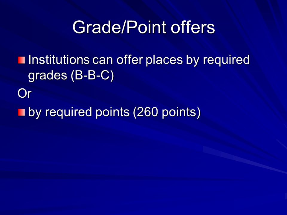 Grade/Point offers Institutions can offer places by required grades (B-B-C) Or by required points (260 points)