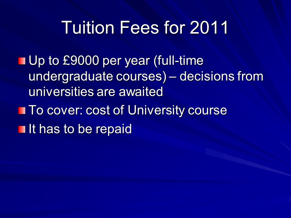 Tuition Fees for 2011 Up to £9000 per year (full-time undergraduate courses) – decisions from universities are awaited To cover: cost of University course It has to be repaid