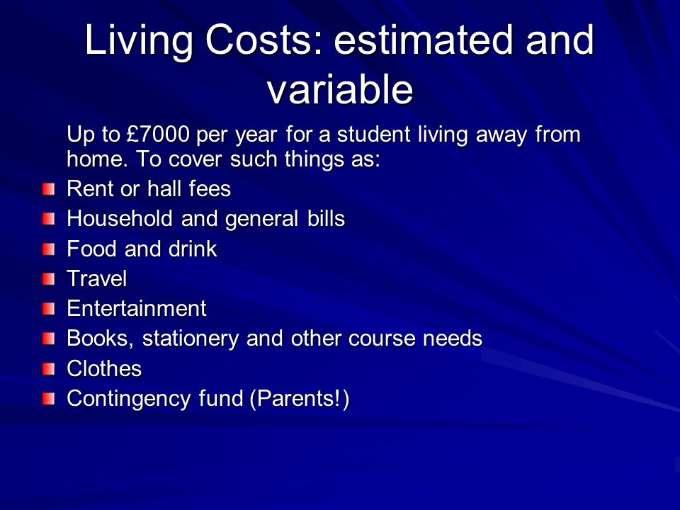 Living Costs: estimated and variable Up to £7000 per year for a student living away from home.