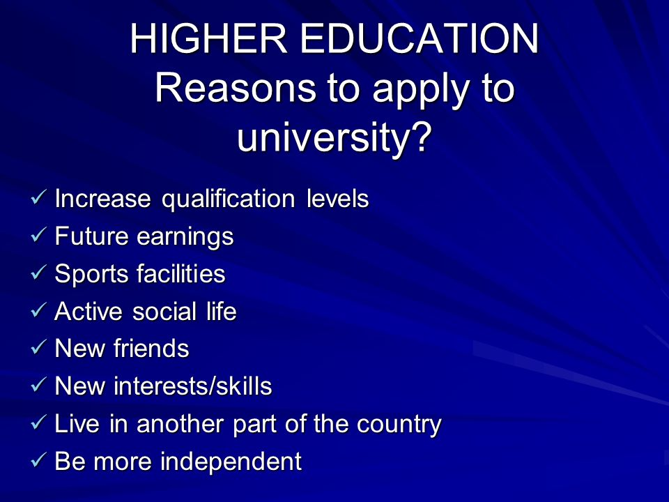 HIGHER EDUCATION Reasons to apply to university.