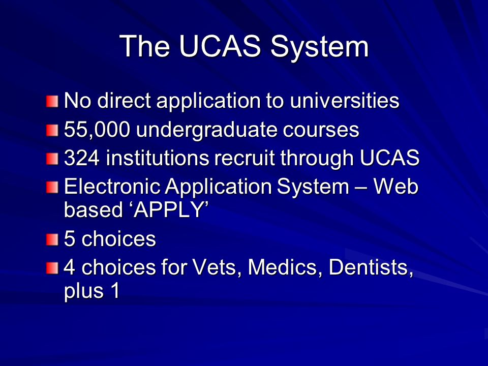 The UCAS System No direct application to universities 55,000 undergraduate courses 324 institutions recruit through UCAS Electronic Application System – Web based APPLY 5 choices 4 choices for Vets, Medics, Dentists, plus 1