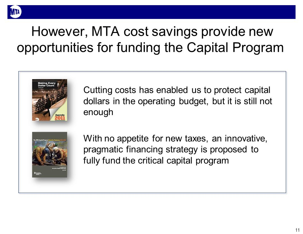 However, MTA cost savings provide new opportunities for funding the Capital Program Cutting costs has enabled us to protect capital dollars in the operating budget, but it is still not enough With no appetite for new taxes, an innovative, pragmatic financing strategy is proposed to fully fund the critical capital program 11