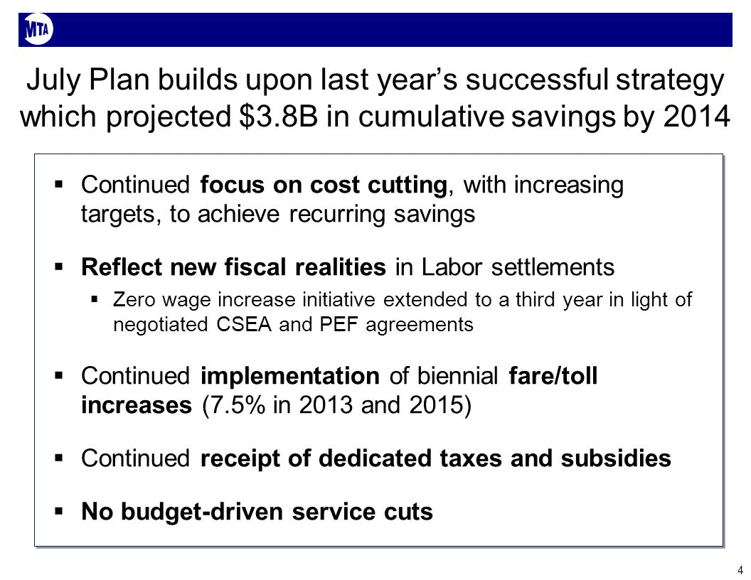 July Plan builds upon last years successful strategy which projected $3.8B in cumulative savings by 2014 Continued focus on cost cutting, with increasing targets, to achieve recurring savings Reflect new fiscal realities in Labor settlements Zero wage increase initiative extended to a third year in light of negotiated CSEA and PEF agreements Continued implementation of biennial fare/toll increases (7.5% in 2013 and 2015) Continued receipt of dedicated taxes and subsidies No budget-driven service cuts 4