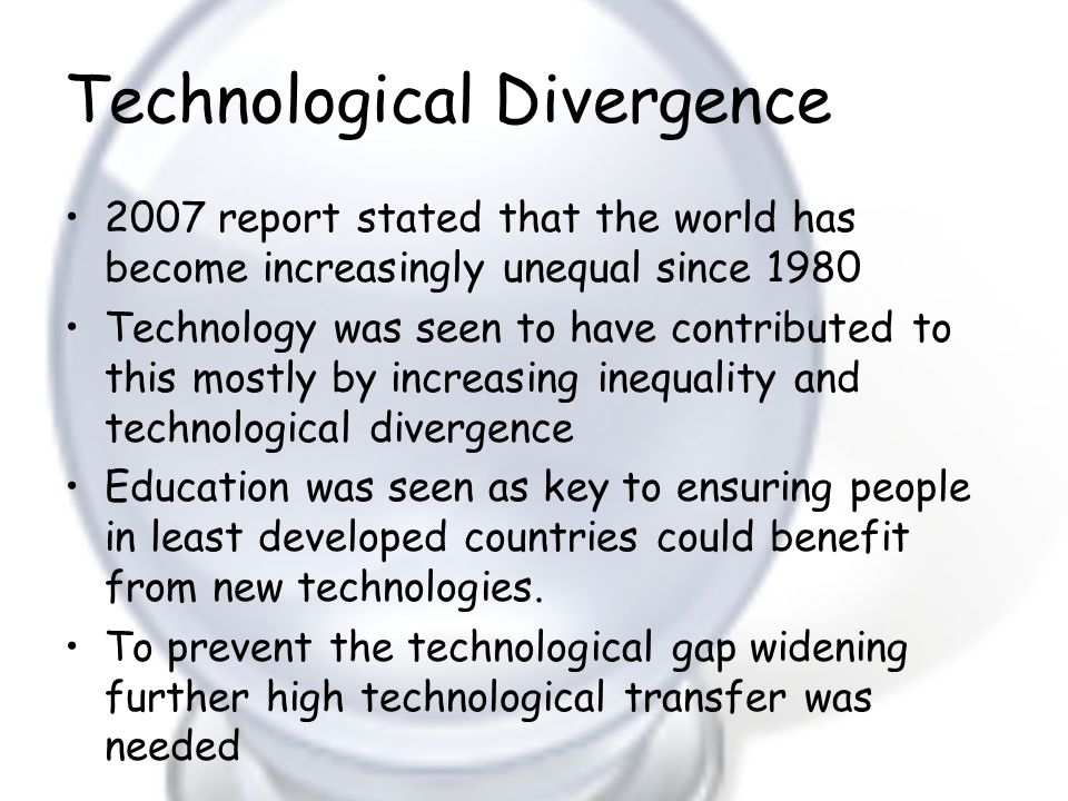 Technological Divergence 2007 report stated that the world has become increasingly unequal since 1980 Technology was seen to have contributed to this