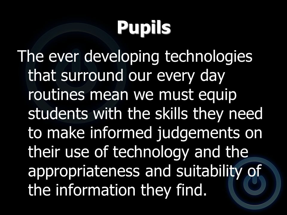Pupils The ever developing technologies that surround our every day routines mean we must equip students with the skills they need to make informed judgements on their use of technology and the appropriateness and suitability of the information they find.