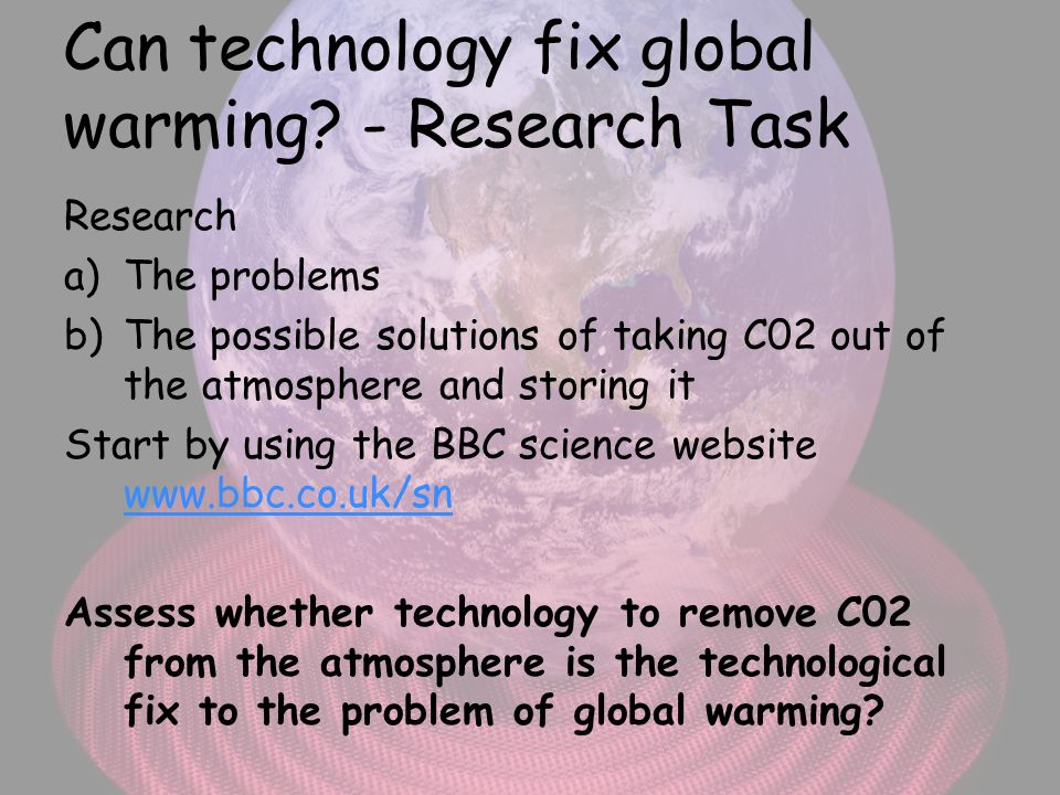 Can technology fix global warming? - Research Task Research a)The problems b)The possible solutions of taking C02 out of the atmosphere and storing it