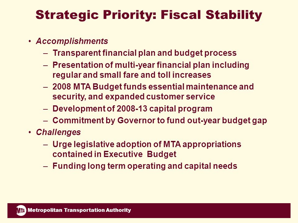 Metropolitan Transportation Authority Strategic Priority: Fiscal Stability Accomplishments –Transparent financial plan and budget process –Presentation of multi-year financial plan including regular and small fare and toll increases –2008 MTA Budget funds essential maintenance and security, and expanded customer service –Development of 2008-13 capital program –Commitment by Governor to fund out-year budget gap Challenges –Urge legislative adoption of MTA appropriations contained in Executive Budget –Funding long term operating and capital needs