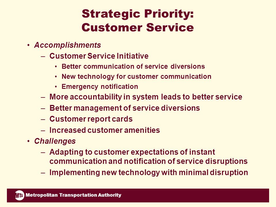 Metropolitan Transportation Authority Strategic Priority: Customer Service Accomplishments –Customer Service Initiative Better communication of service diversions New technology for customer communication Emergency notification –More accountability in system leads to better service –Better management of service diversions –Customer report cards –Increased customer amenities Challenges –Adapting to customer expectations of instant communication and notification of service disruptions –Implementing new technology with minimal disruption