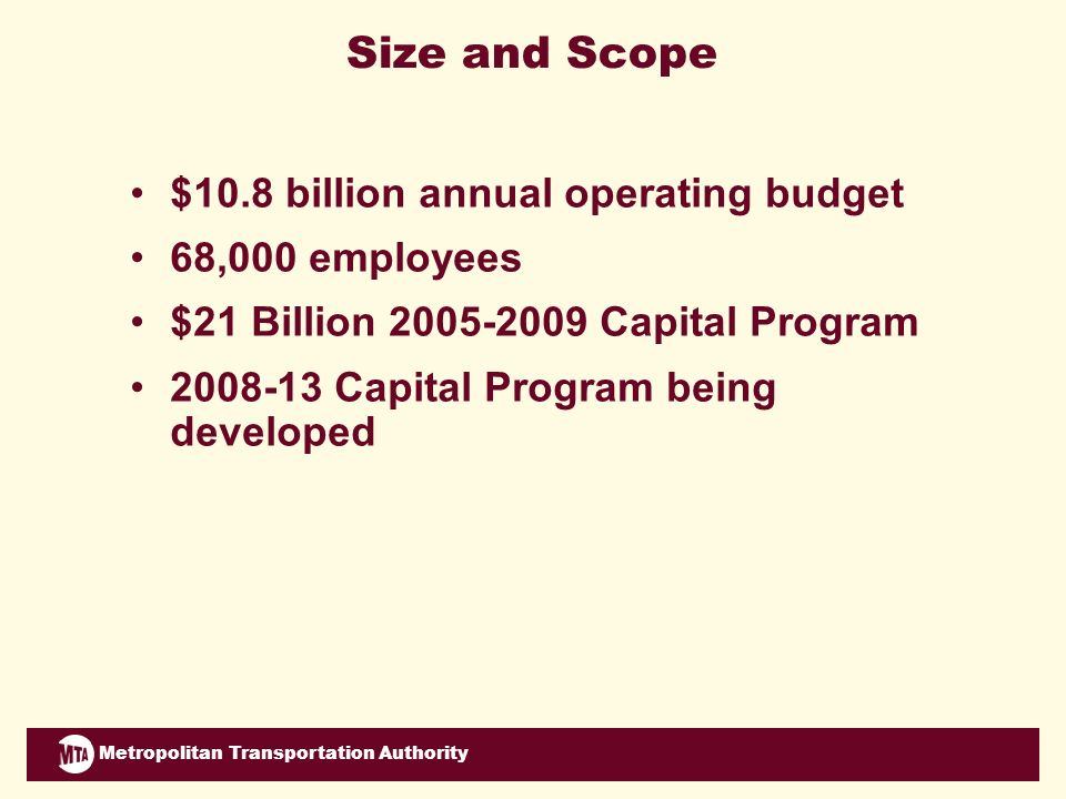 Metropolitan Transportation Authority Strategic Priority: Institutional Transformation Accomplishments –Increased access and transparency –Public engagement workshop and webinar –Business Services Center –New management structure at NYC Transit subways –Coordinated management of MTAs 3 bus operations –More coordination between MTAs 2 commuter railroads Challenges –Continuing momentum for collaboration –Successful implementation of complex systems –Consistency of service but maintain unique identities