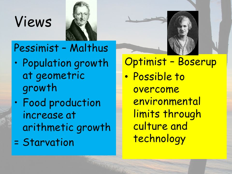 Views Pessimist – Malthus Population growth at geometric growth Food production increase at arithmetic growth = Starvation Optimist – Boserup Possible