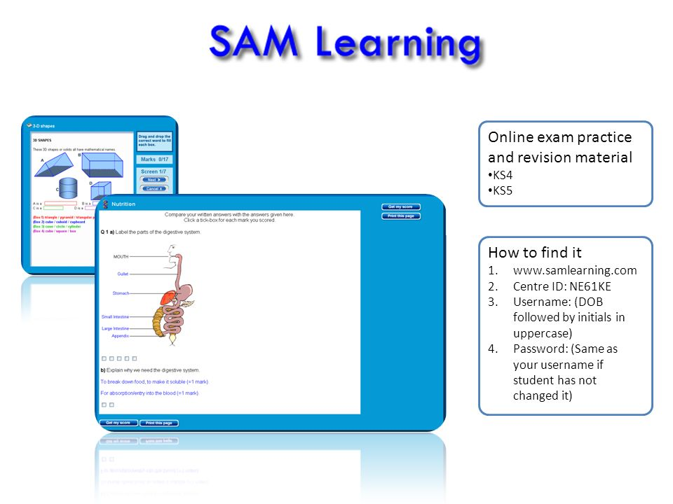 How to find it 1.www.samlearning.com 2.Centre ID: NE61KE 3.Username: (DOB followed by initials in uppercase) 4.Password: (Same as your username if student has not changed it) Online exam practice and revision material KS4 KS5