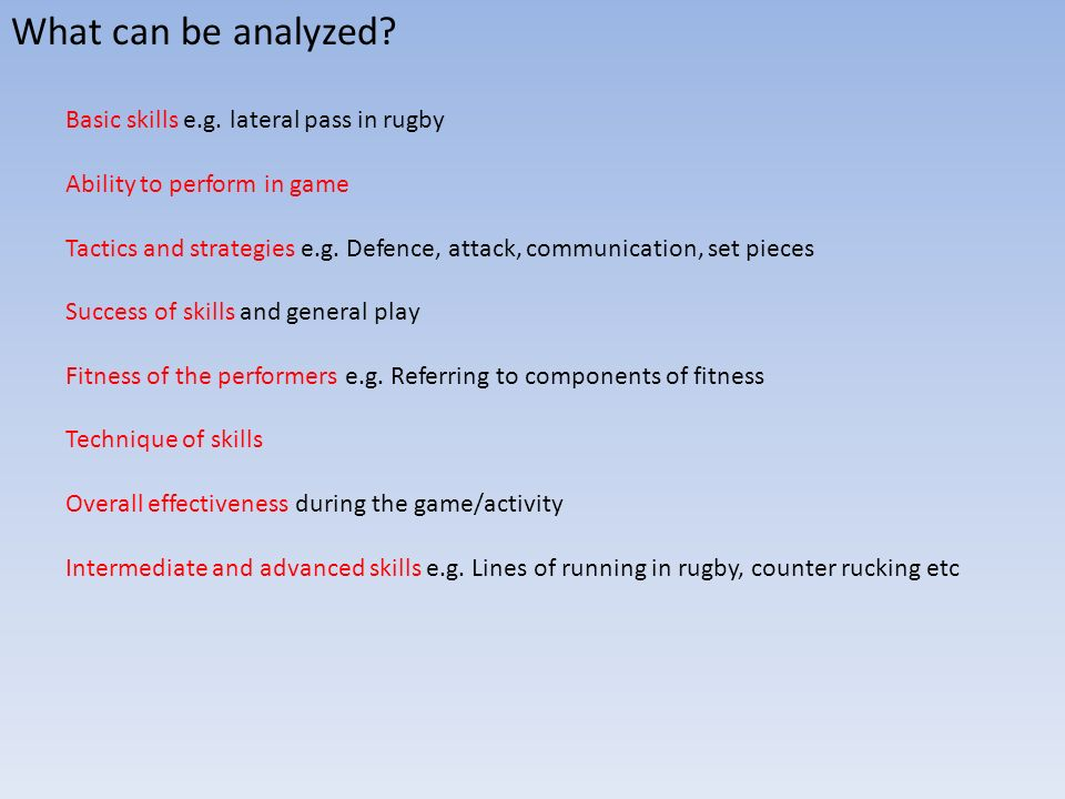 What can be analyzed? Basic skills e.g. lateral pass in rugby Ability to perform in game Tactics and strategies e.g. Defence, attack, communication, s