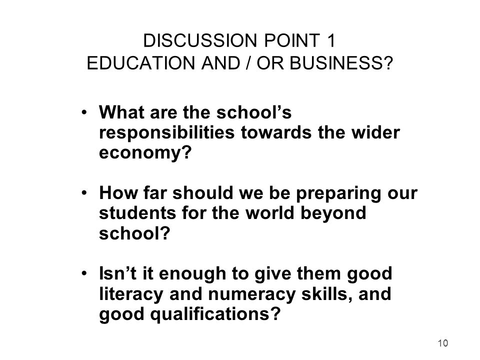 10 DISCUSSION POINT 1 EDUCATION AND / OR BUSINESS? What are the schools responsibilities towards the wider economy? How far should we be preparing our