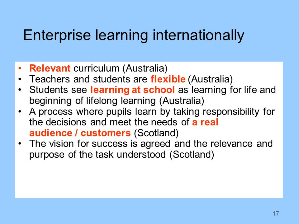 17 Enterprise learning internationally Relevant curriculum (Australia) Teachers and students are flexible (Australia) Students see learning at school