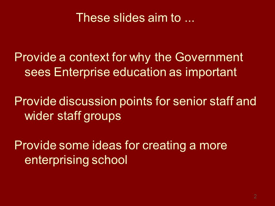 2 These slides aim to... Provide a context for why the Government sees Enterprise education as important Provide discussion points for senior staff an