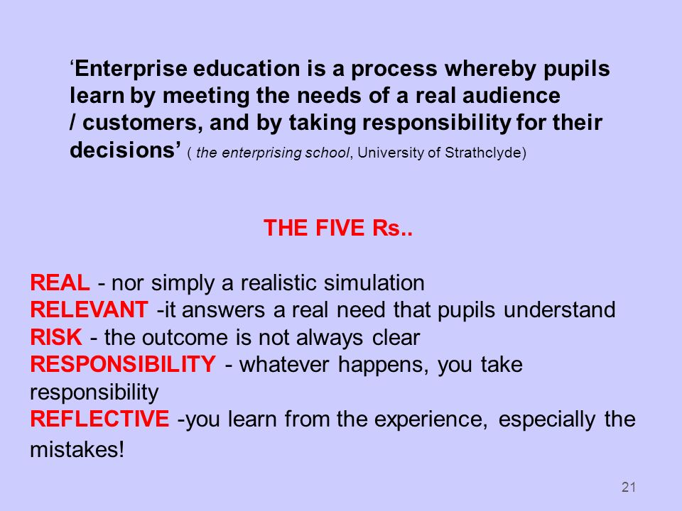 21 Enterprise education is a process whereby pupils learn by meeting the needs of a real audience / customers, and by taking responsibility for their