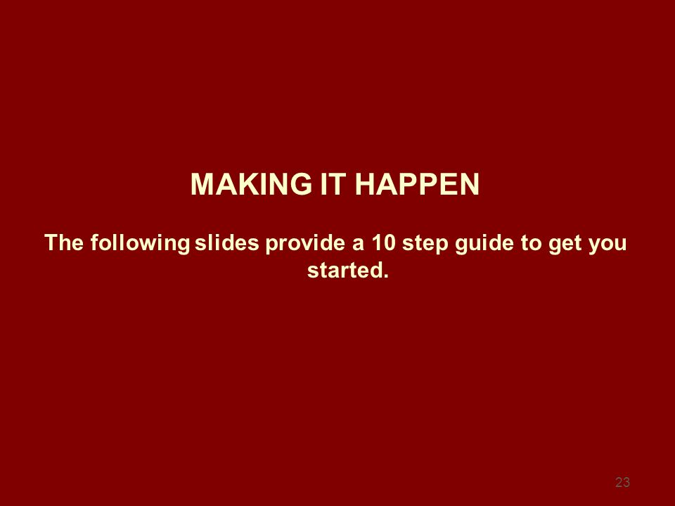 23 MAKING IT HAPPEN The following slides provide a 10 step guide to get you started.