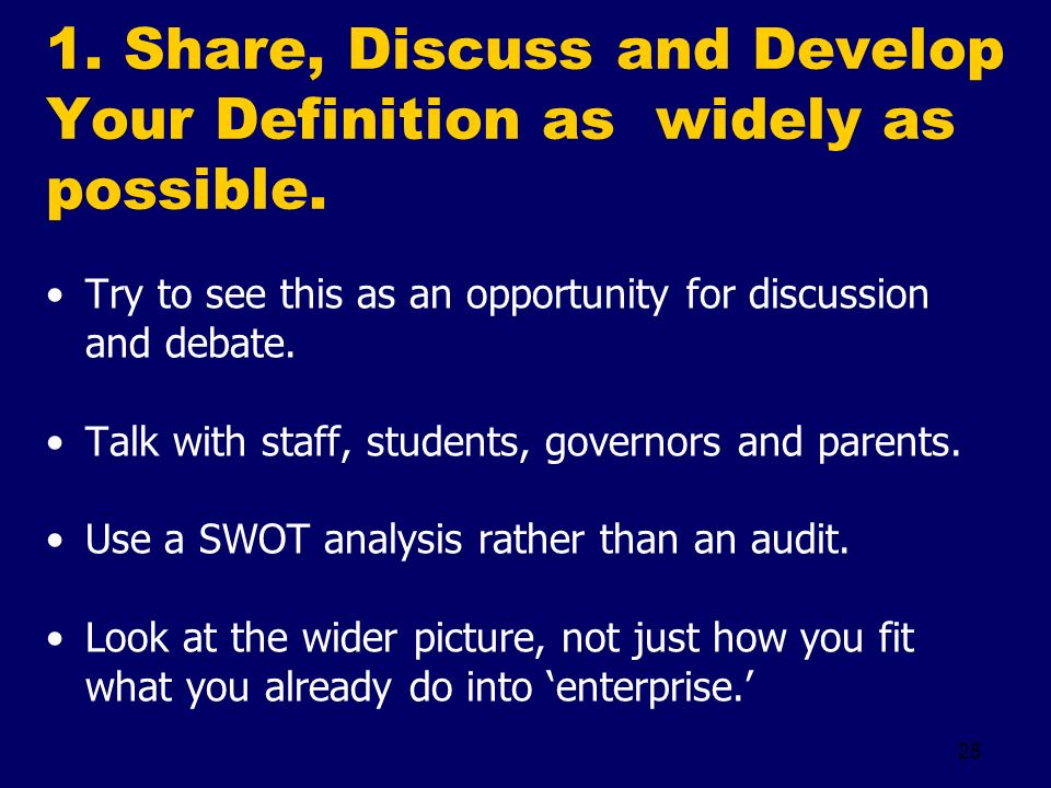 25 1. Share, Discuss and Develop Your Definition as widely as possible. Try to see this as an opportunity for discussion and debate. Talk with staff,