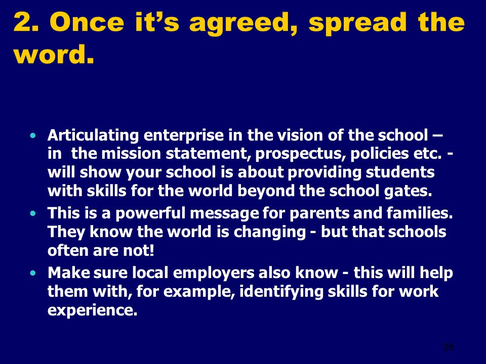 26 2. Once its agreed, spread the word. Articulating enterprise in the vision of the school – in the mission statement, prospectus, policies etc. - wi