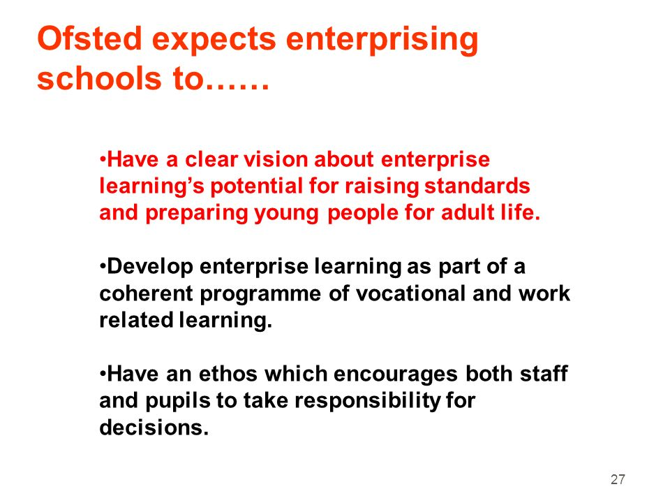 27 Ofsted expects enterprising schools to…… Have a clear vision about enterprise learnings potential for raising standards and preparing young people