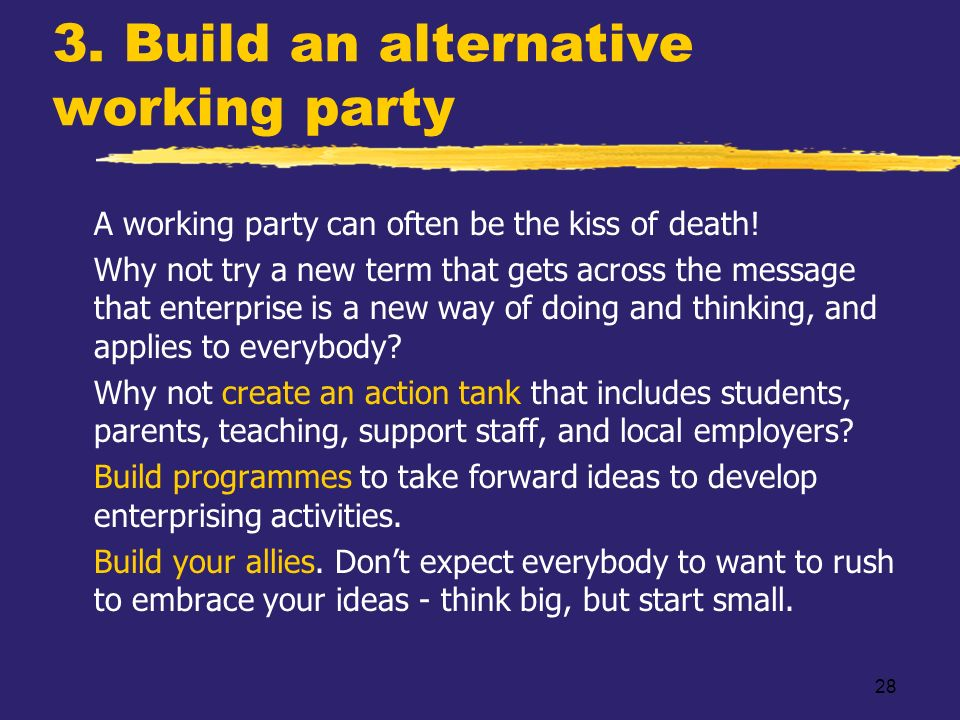 28 3. Build an alternative working party zA working party can often be the kiss of death! zWhy not try a new term that gets across the message that en