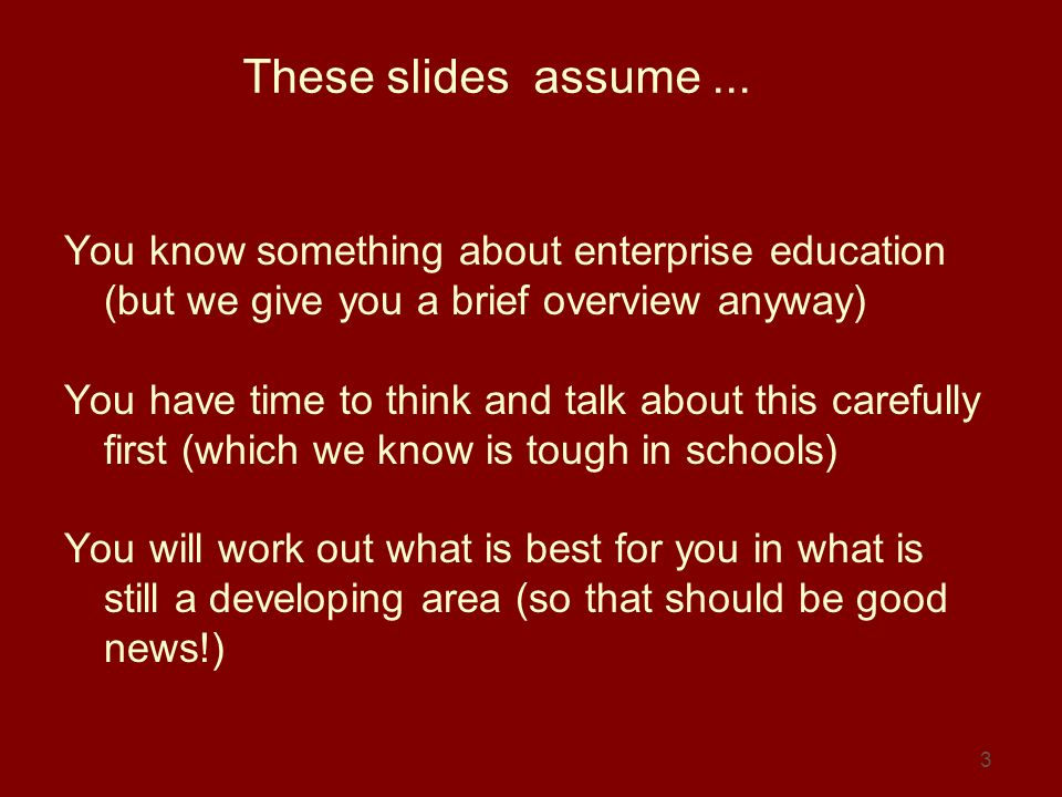 3 These slides assume... You know something about enterprise education (but we give you a brief overview anyway) You have time to think and talk about