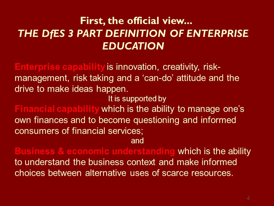 4 First, the official view... THE DfES 3 PART DEFINITION OF ENTERPRISE EDUCATION Enterprise capability is innovation, creativity, risk- management, ri