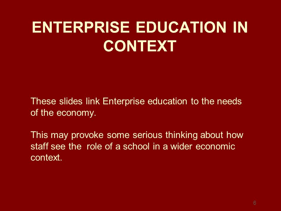 6 ENTERPRISE EDUCATION IN CONTEXT These slides link Enterprise education to the needs of the economy. This may provoke some serious thinking about how