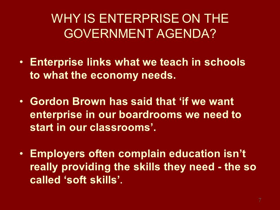 7 WHY IS ENTERPRISE ON THE GOVERNMENT AGENDA? Enterprise links what we teach in schools to what the economy needs. Gordon Brown has said that if we wa