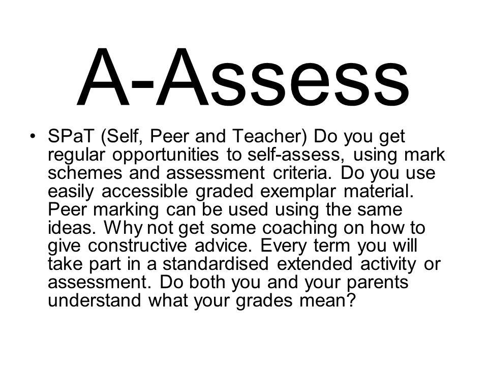 A-Assess SPaT (Self, Peer and Teacher) Do you get regular opportunities to self-assess, using mark schemes and assessment criteria.