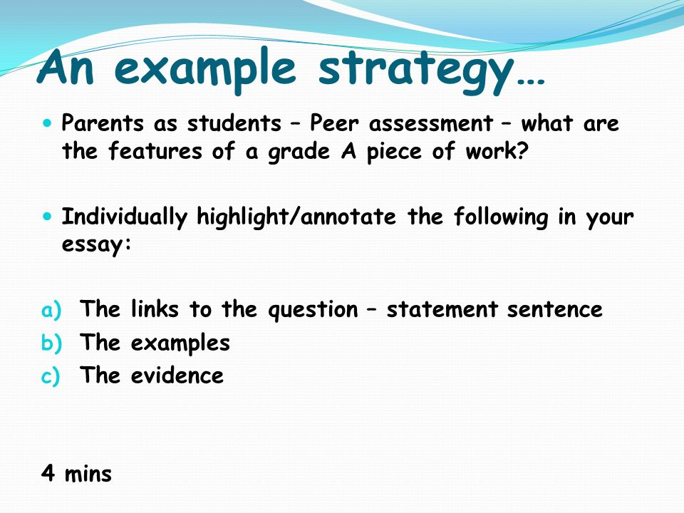 An example strategy… Parents as students – Peer assessment – what are the features of a grade A piece of work? Individually highlight/annotate the fol
