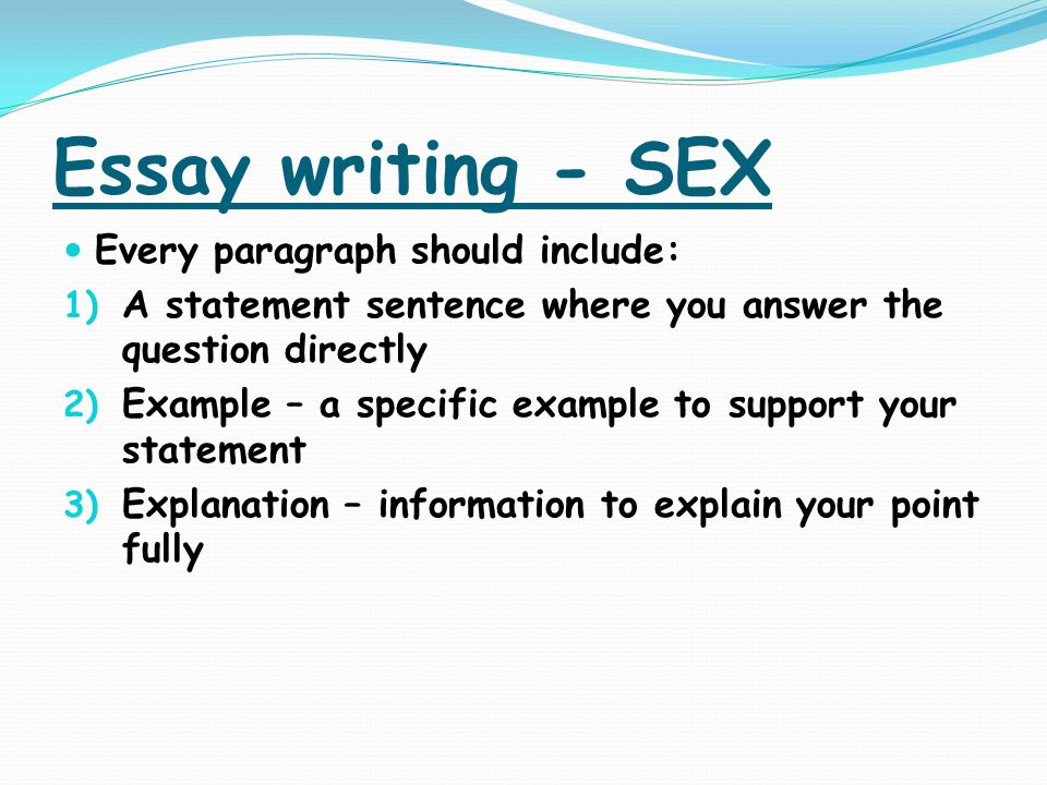 Essay writing - SEX Every paragraph should include: 1) A statement sentence where you answer the question directly 2) Example – a specific example to