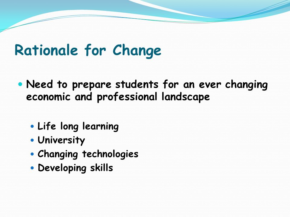Rationale for Change Need to prepare students for an ever changing economic and professional landscape Life long learning University Changing technolo