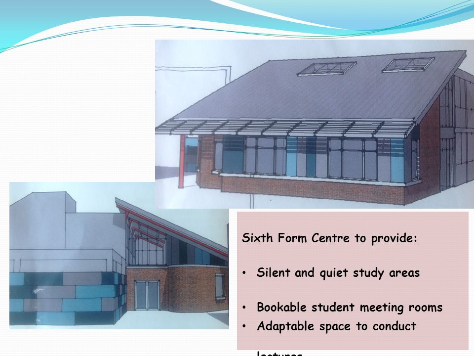 Sixth Form Centre to provide: Silent and quiet study areas Bookable student meeting rooms Adaptable space to conduct lectures Office spaces Mentoring
