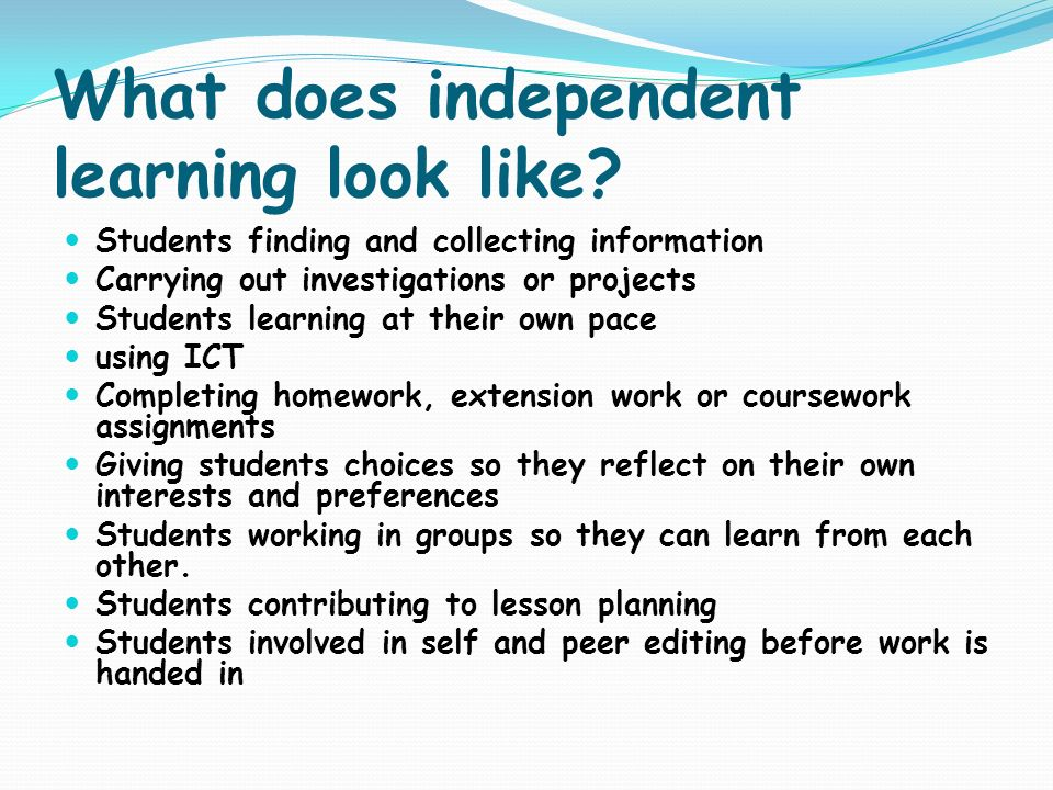 What does independent learning look like? Students finding and collecting information Carrying out investigations or projects Students learning at the