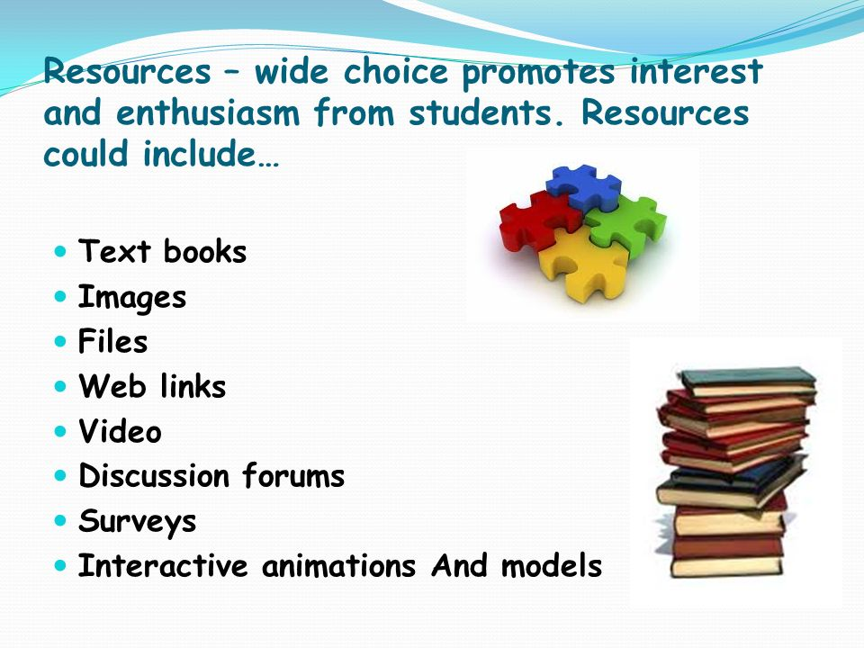 Resources – wide choice promotes interest and enthusiasm from students. Resources could include… Text books Images Files Web links Video Discussion fo