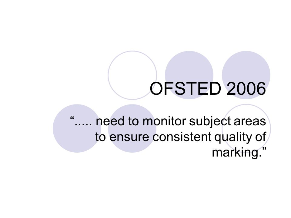 OFSTED 2006..... need to monitor subject areas to ensure consistent quality of marking.