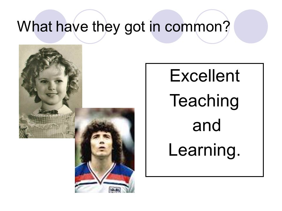 What have they got in common Excellent Teaching and Learning.