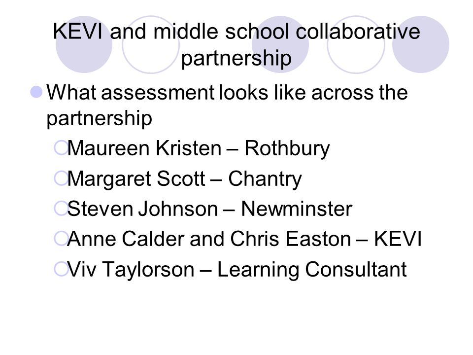 KEVI and middle school collaborative partnership What assessment looks like across the partnership Maureen Kristen – Rothbury Margaret Scott – Chantry Steven Johnson – Newminster Anne Calder and Chris Easton – KEVI Viv Taylorson – Learning Consultant