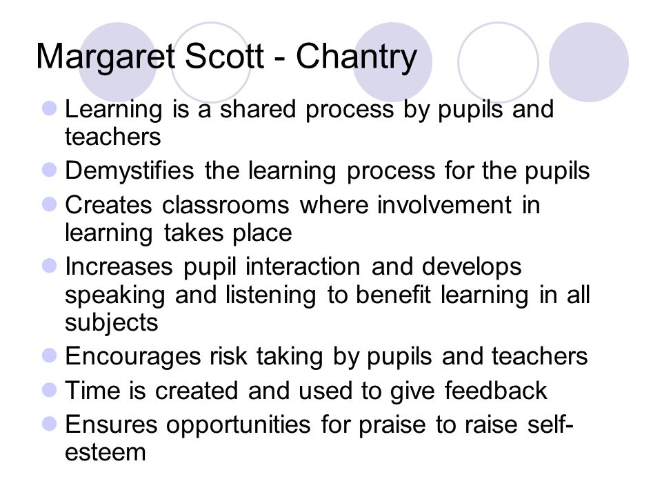 Margaret Scott - Chantry Learning is a shared process by pupils and teachers Demystifies the learning process for the pupils Creates classrooms where involvement in learning takes place Increases pupil interaction and develops speaking and listening to benefit learning in all subjects Encourages risk taking by pupils and teachers Time is created and used to give feedback Ensures opportunities for praise to raise self- esteem