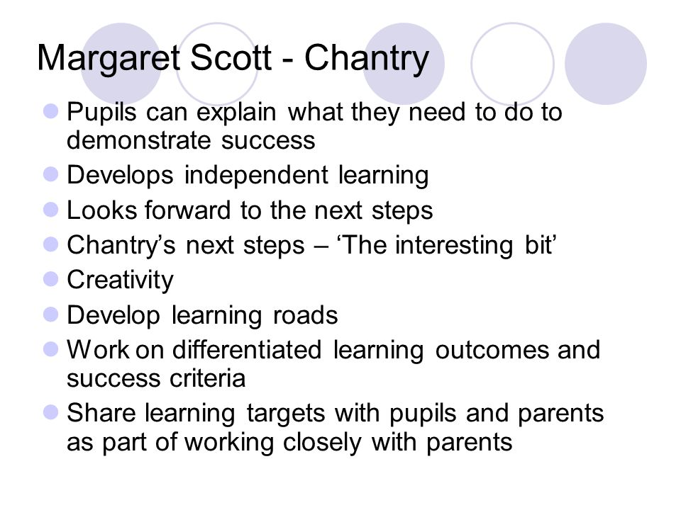 Margaret Scott - Chantry Pupils can explain what they need to do to demonstrate success Develops independent learning Looks forward to the next steps Chantrys next steps – The interesting bit Creativity Develop learning roads Work on differentiated learning outcomes and success criteria Share learning targets with pupils and parents as part of working closely with parents