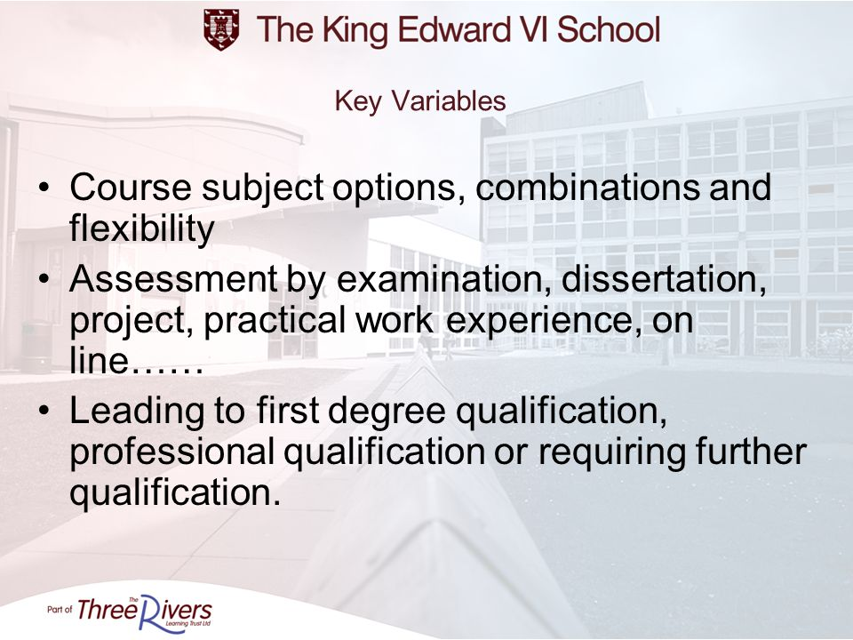 Key Variables Course subject options, combinations and flexibility Assessment by examination, dissertation, project, practical work experience, on lin