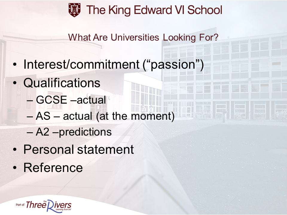 What Are Universities Looking For? Interest/commitment (passion) Qualifications –GCSE –actual –AS – actual (at the moment) –A2 –predictions Personal s