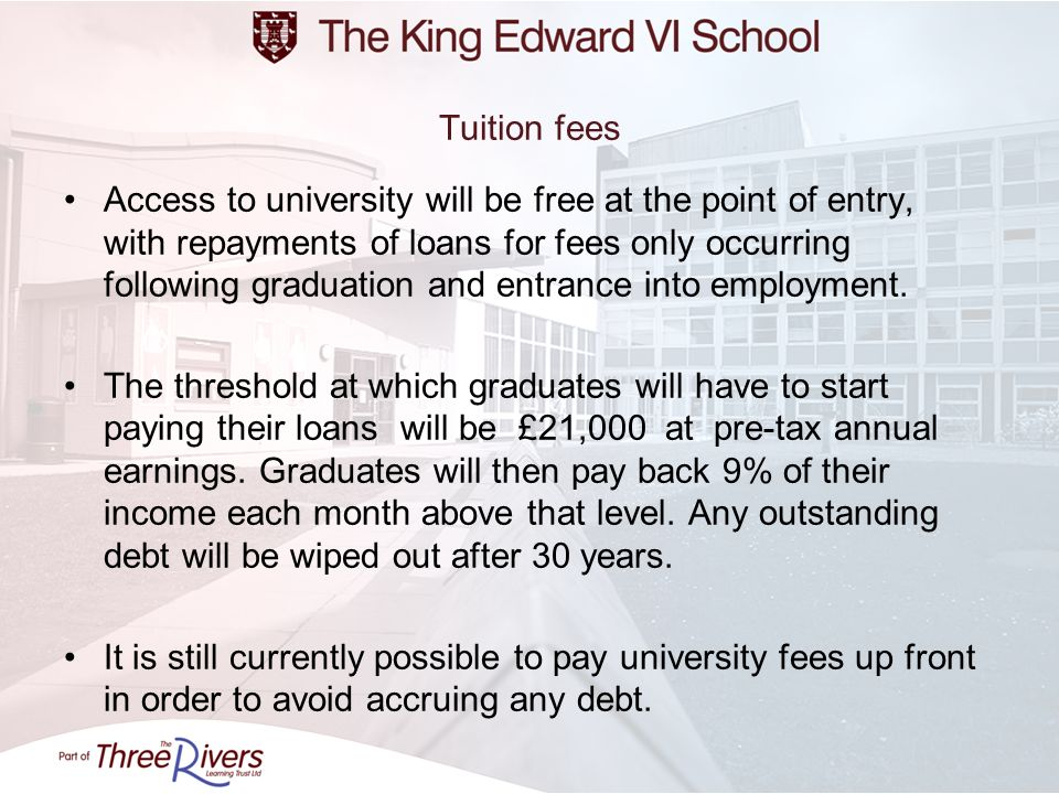 Tuition fees Access to university will be free at the point of entry, with repayments of loans for fees only occurring following graduation and entran