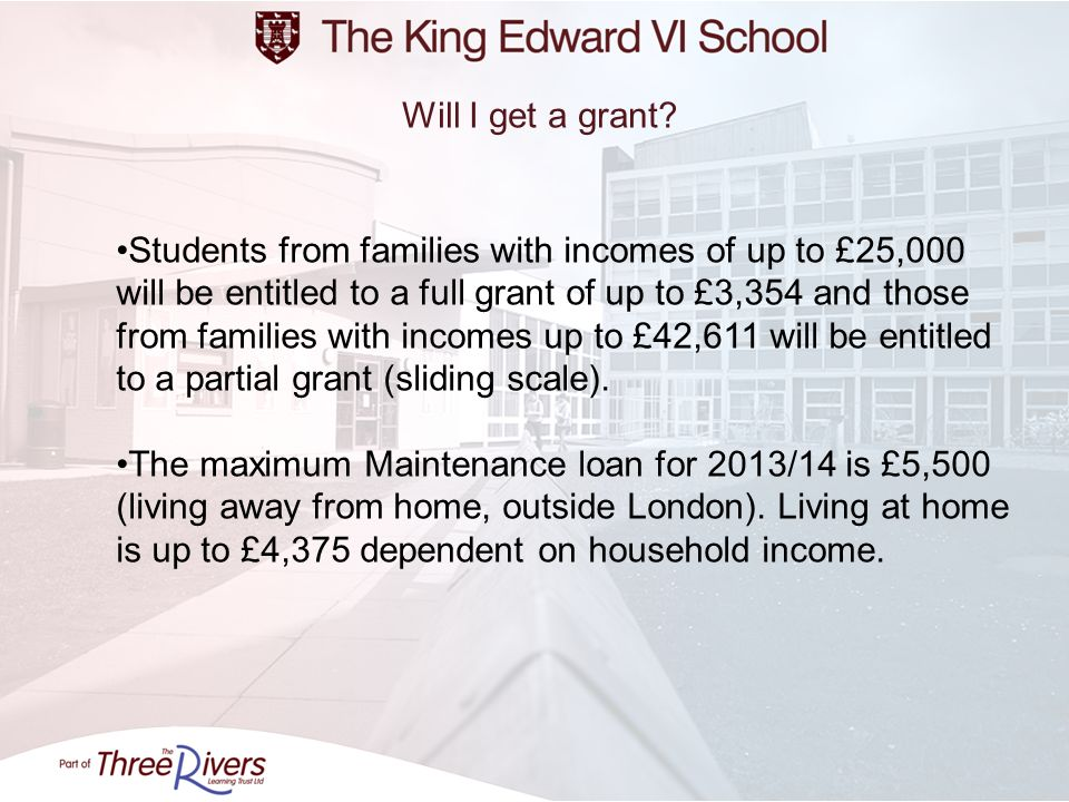 Will I get a grant? Students from families with incomes of up to £25,000 will be entitled to a full grant of up to £3,354 and those from families with