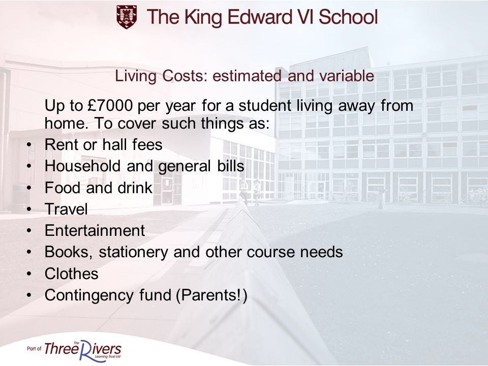 Living Costs: estimated and variable Up to £7000 per year for a student living away from home. To cover such things as: Rent or hall fees Household an